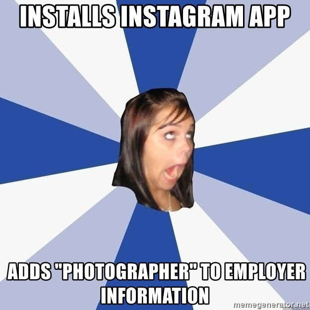 "Annoying Facebook Girl - Installs instagram app  adds ""photographer"" to employer information"