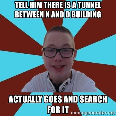 Tamas Weed Abuser - Tell him there is a tunnel between N and D building Actually goes and search for it