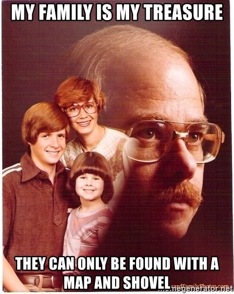 Vengeance Dad - My family is my treasure they can only be found with a map and shovel