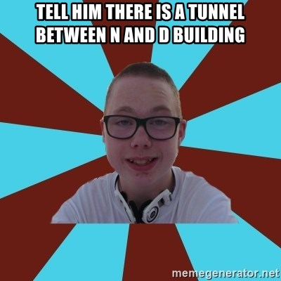 Tamas Weed Abuser - tell him there is a tunnel between N and D building
