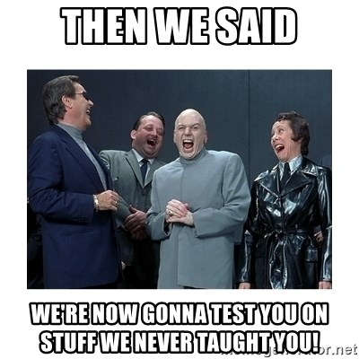 Dr. Evil Laughing - then we said we're now gonna test you on stuff we never taught you!