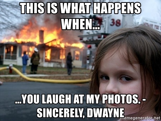 Disaster Girl - this is what happens when... ...you laugh at my photos. - sincerely, dwayne