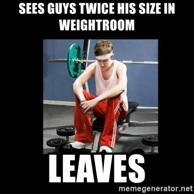 Annoying Gym Newbie - Sees guys twice his size in weightroom leaves