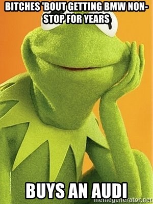 Kermit the frog - Bitches 'bout getting bmw non-stop for years buys an audi