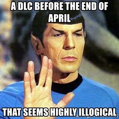 Spock - a DLC BEFORE THE END OF APRIL THAT SEEMS HIGHLY illogical