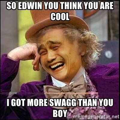 yaowonkaxd - so edwin you think you are cool i got more swagg than you boy