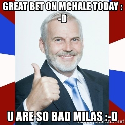 Idiot Anti-Communist Guy - GREAT BET ON MCHALE TODAY :-d U ARE SO BAD MILAS :-d