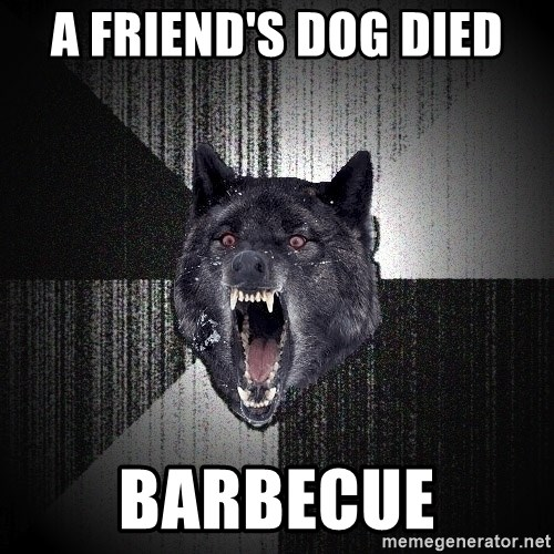 Insanity Wolf - a friend's dog died barbecue