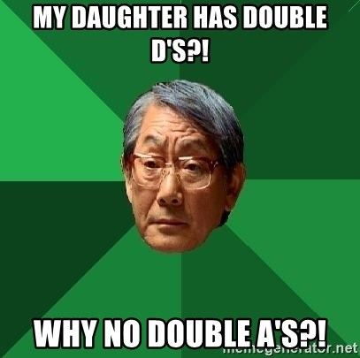 High Expectations Asian Father - MY DAUGHTER HAS DOUBLE D's?! Why no double A's?!