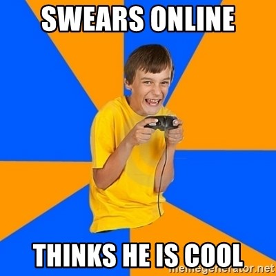 Annoying Gamer Kid - swears online  thinks he is cool