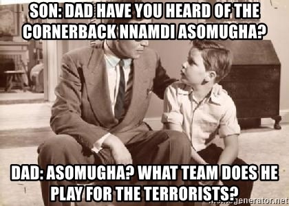 Racist Father - son: dad have you heard of the cornerback nnamdi asomugha? dad: asomugha? what team does he play for the terrorists?