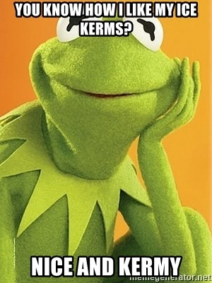 Kermit the frog - You know how i like my Ice kerms? nice and kermy