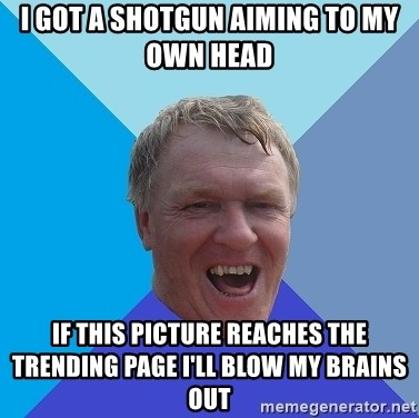 YAAZZ - I got a shotgun aiming to my own head if this picture reaches the trending page i'll blow my brains out