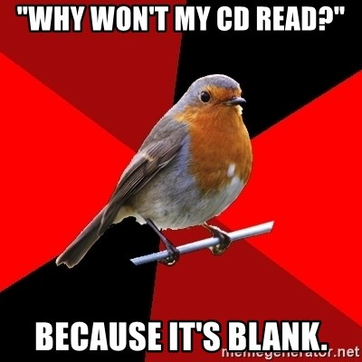 """Retail Robin - """"why won't my cd read?"""" Because it's blank."""