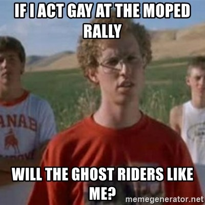 If I act gay at the moped rally will the ghost riders like me