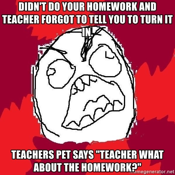 "Rage FU - Didn't do your homework and teacher forgot to tell you to turn it in. Teachers pet says ""teacher what about the homework?"""