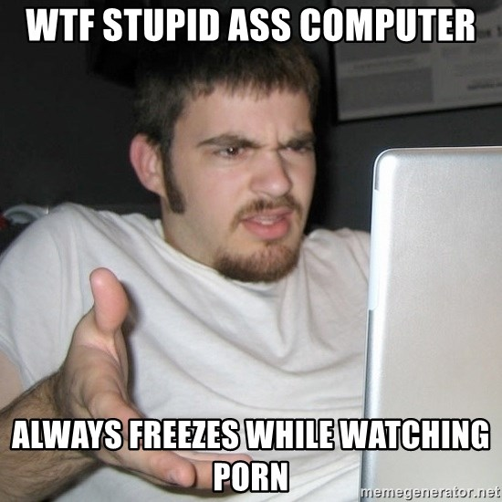 Wtf Shz Wtf Stupid Ass Computer Always Freezes While Watching Porn