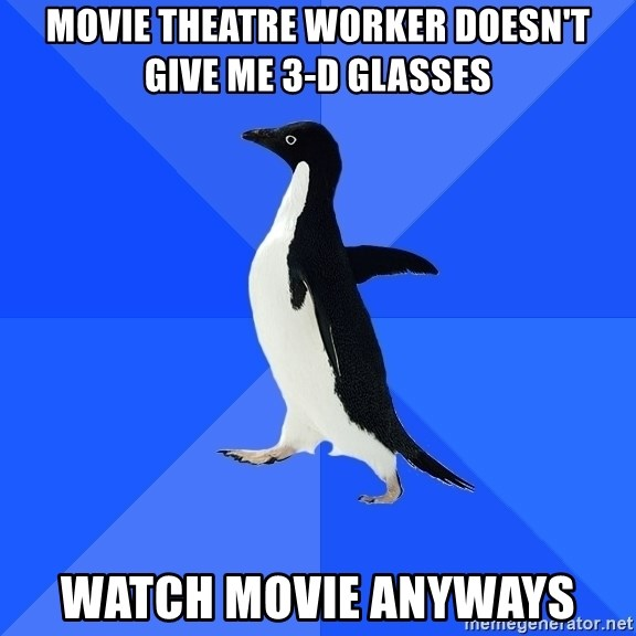 Socially Awkward Penguin - Movie theatre worker doesn't give me 3-d glasses watch movie anyways