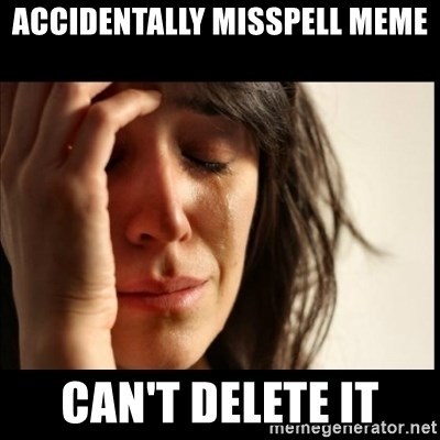First World Problems - accidentally misspell meme Can't Delete IT