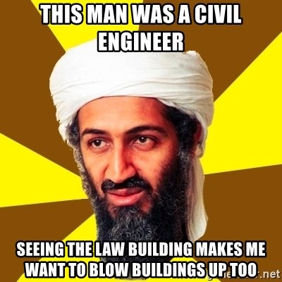 Osama - This man was a civil engineer seeing the law building makes me want to blow buildings up too