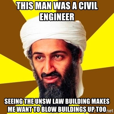 Osama - This man was a civil engineer seeing the unsw law building makes me want to blow buildings up too