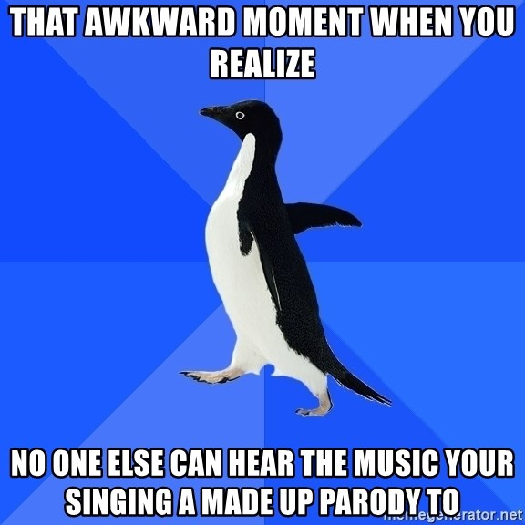 Socially Awkward Penguin - That AWKWARD moment when you realize no one else can hear the music your singing a made up parody to