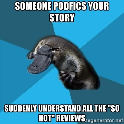 """Podfic Platypus - someone podfics your story suddenly understand all the """"so hot"""" reviews"""