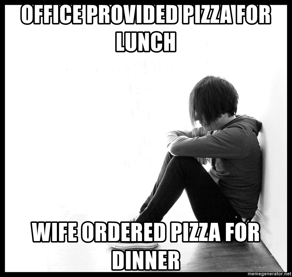 First World Problems - Office Provided Pizza for lunch Wife ordered pizza for dinner
