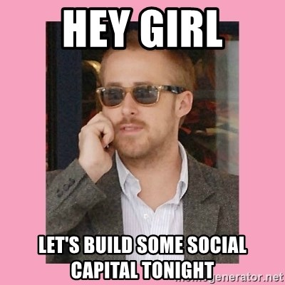 Hey Girl - Hey girl let's build some social capital tonight