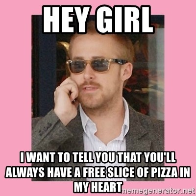 Hey Girl - hey girl i want to tell you that you'll always have a free slice of pizza in my heart