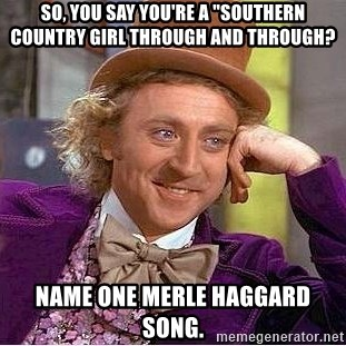 "Willy Wonka - so, you say you're a ""southern country girl through and through? Name one merle Haggard song."