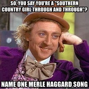 """Willy Wonka - So, you say you're a """"southern country girl through and through""""? Name one merle haggard song"""