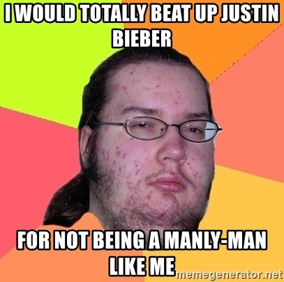Butthurt Dweller - I would totally beat up Justin bieber for not being a manly-man like me