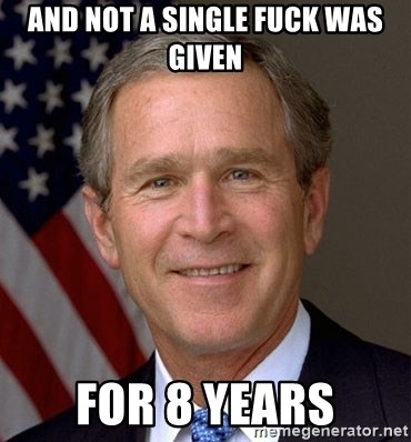 George Bush - And not a single fuck was given for 8 years