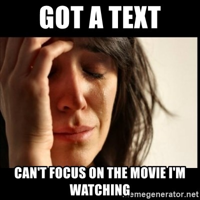 First World Problems - Got A text can't focus on the movie I'm watching