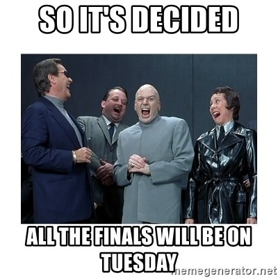 Dr. Evil Laughing - so it's decided all the finals will be on tuesday