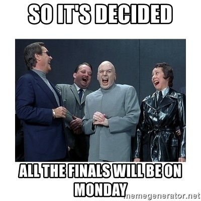 Dr. Evil Laughing - so it's decided all the finals will be on monday