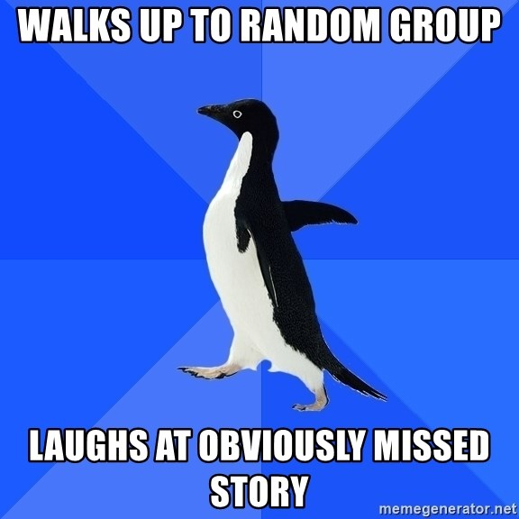 Socially Awkward Penguin - walks up to random group laughs at obviously missed story