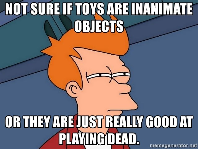 Futurama Fry - not sure if toys are inanimate objects or they are just really good at playing dead.