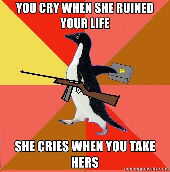 Socially Fed Up Penguin - you cry when she ruined your life she cries when you take hers