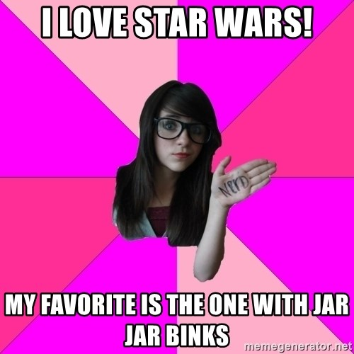 Idiot Nerd Girl - i love star wars! my favorite is the one with jar jar binks