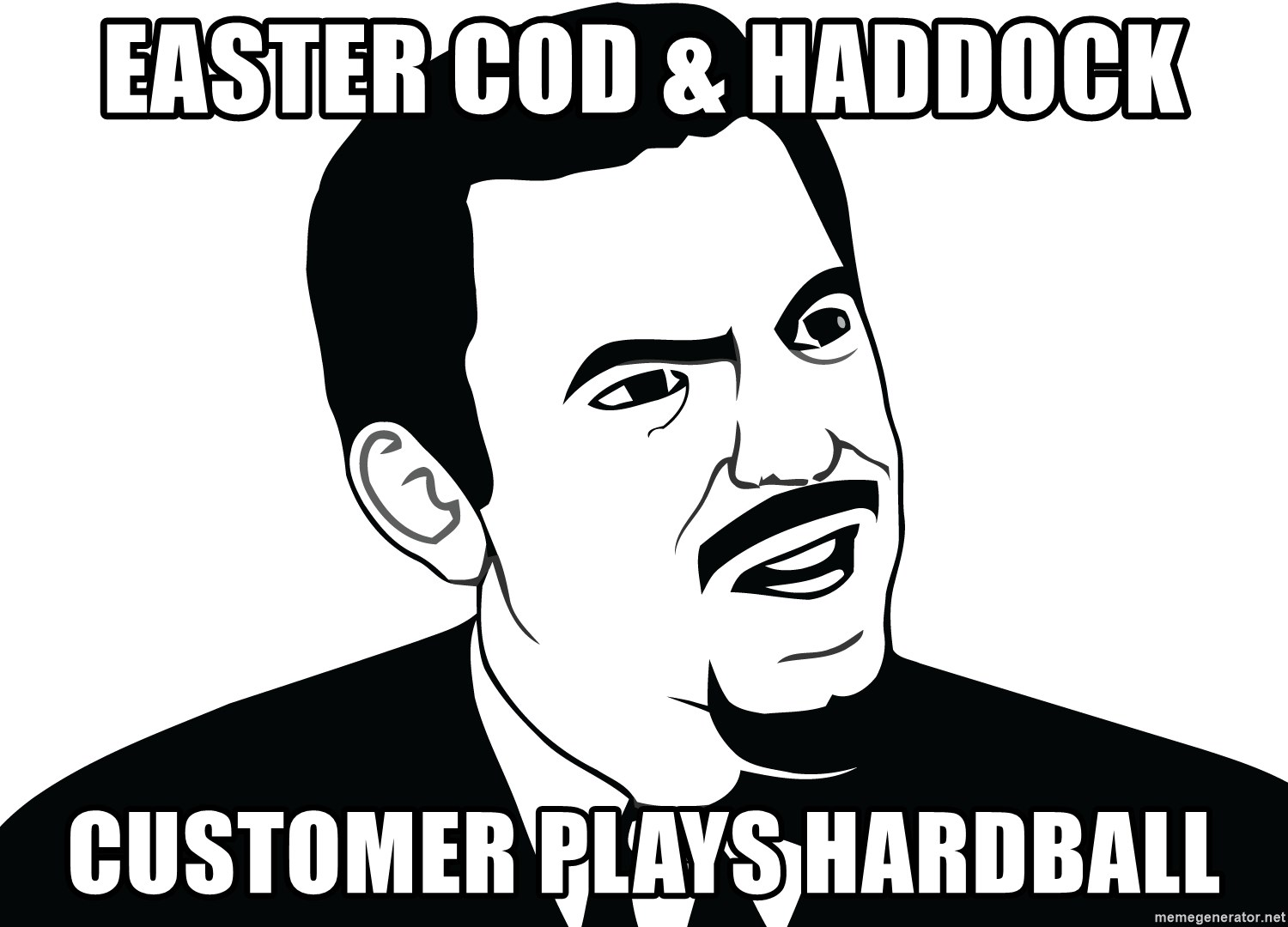 Are you serious face  - EASTER COD & HADDOCK CUSTOMER PLAYS HARDBALL