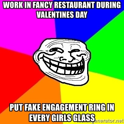 Trollface - work in fancy restaurant during valentines day put fake engagement ring in every girls glass