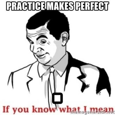 Mr.Bean - If you know what I mean - practice makes perfect .