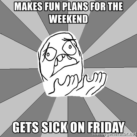 Whyyy??? - Makes fun plans for the weekend  gets sick on friday