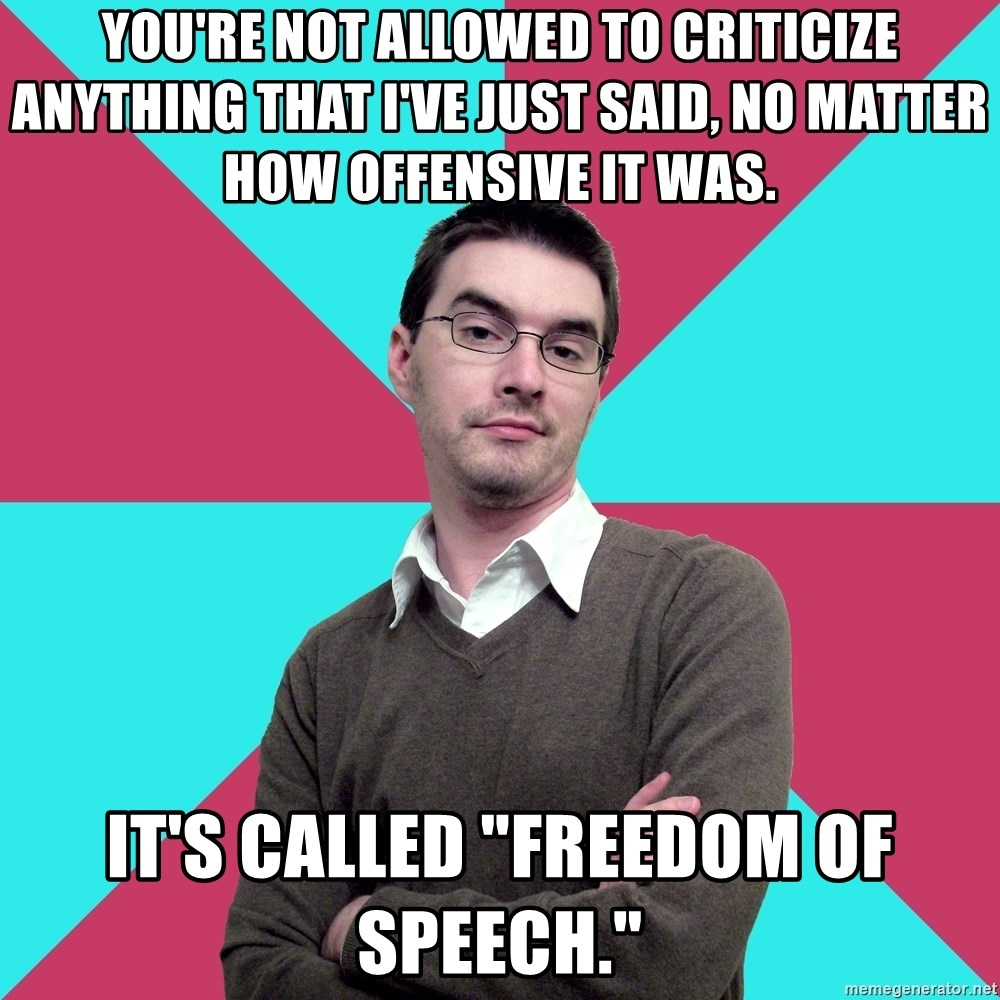 "Privilege Denying Dude - You're not allowed to criticize anything that I've just said, no matter how offensive it was. It's called ""freedom of speech."""