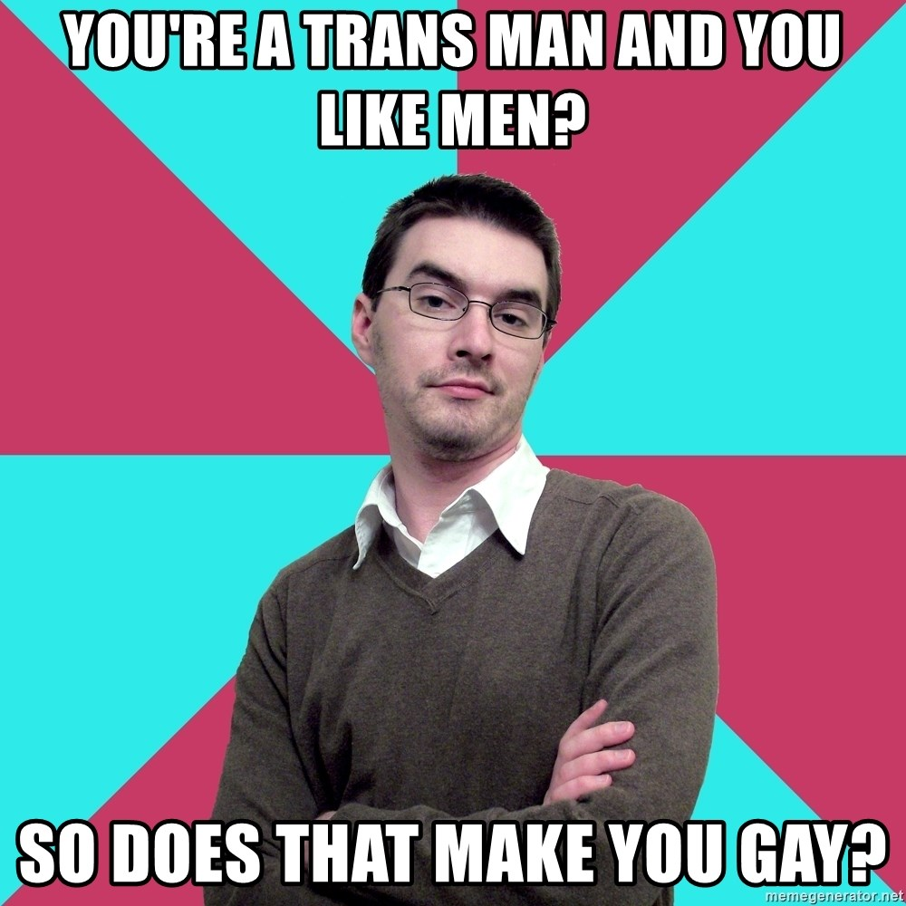 Privilege Denying Dude - You're a trans man and you like men? So does that make you gay?
