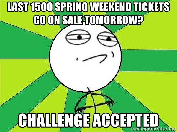 Challenge Accepted 2 - last 1500 spring weekend tickets go on sale tomorrow? CHALLENGE ACCEPTED