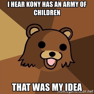 Pedobear - I hear kony has an army of children That was my idea