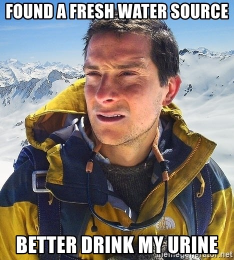 Bear Grylls Loneliness - Found a fresh water source Better Drink my urine